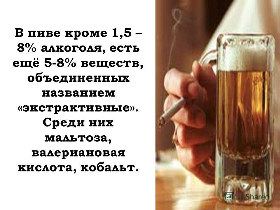 В пиве кроме 1,5 – 8% алкоголя, есть ещё 5-8% веществ, объединенных названием «экстрактивные». Среди них мальтоза, валериановая кислота, кобальт.