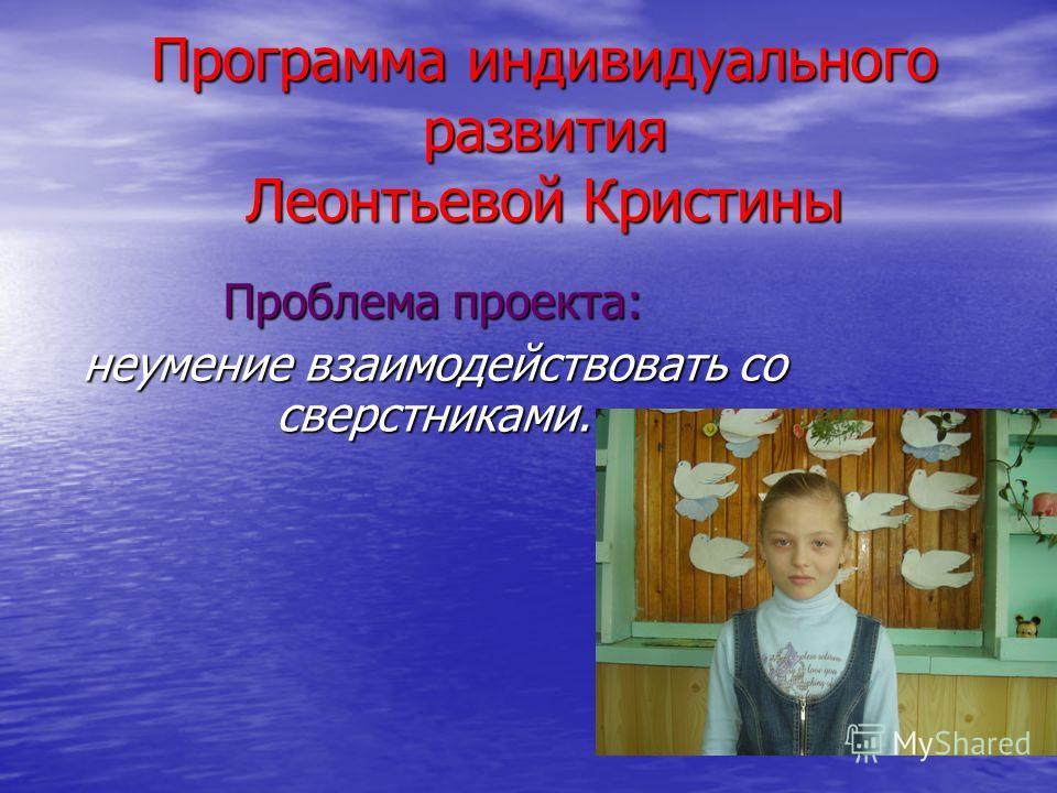 Программа индивидуального развития Леонтьевой Кристины Проблема проекта: неумение взаимодействовать со сверстниками.
