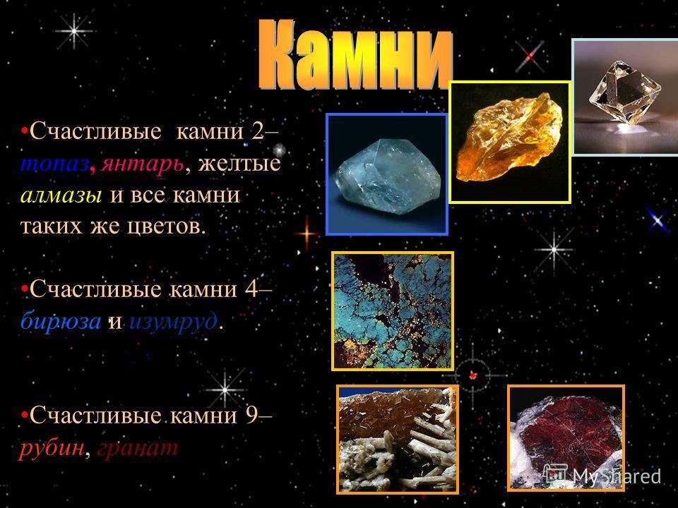 Счастливые камни 2– топаз, янтарь, желтые алмазы и все камни таких же цветов. Счастливые камни 4– бирюза и изумруд. Счастливые камни 9– рубин, гранат