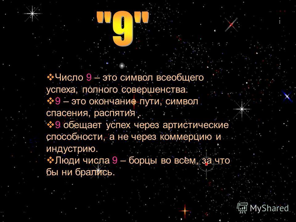 Число 9 – это символ всеобщего успеха, полного совершенства. 9 – это окончание пути, символ спасения, распятия. 9 обещает успех через артистические способности, а не через коммерцию и индустрию. Люди числа 9 – борцы во всем, за что бы ни брались.