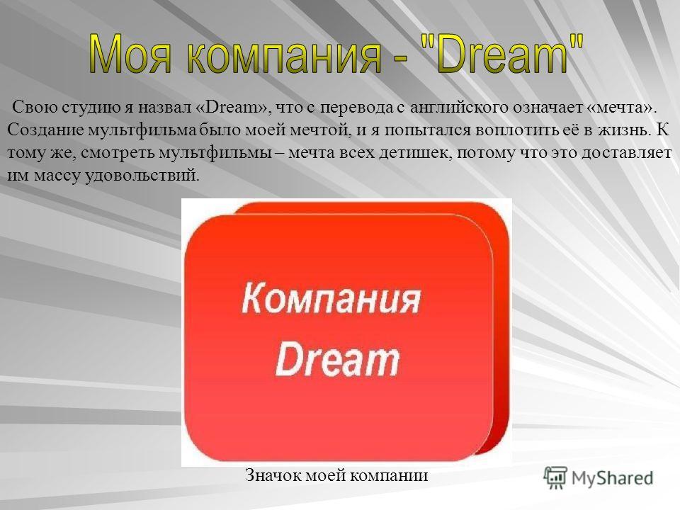 Свою студию я назвал «Dream», что с перевода с английского означает «мечта». Создание мультфильма было моей мечтой, и я попытался воплотить её в жизнь. К тому же, смотреть мультфильмы – мечта всех детишек, потому что это доставляет им массу удовольст