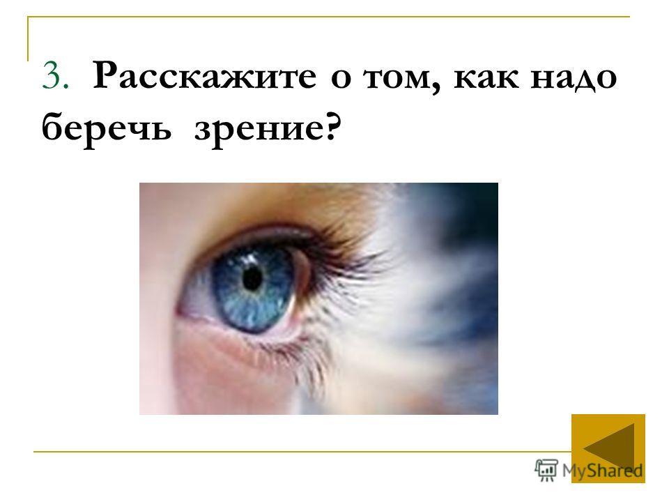 3. Расскажите о том, как надо беречь зрение?