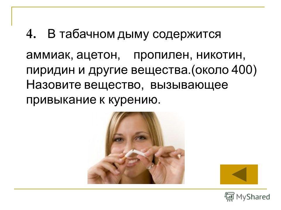 4. В табачном дыму содержится аммиак, ацетон, пропилен, никотин, пиридин и другие вещества.(около 400) Назовите вещество, вызывающее привыкание к курению.