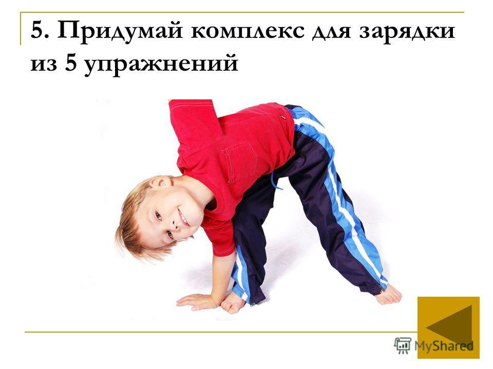 5. Придумай комплекс для зарядки из 5 упражнений