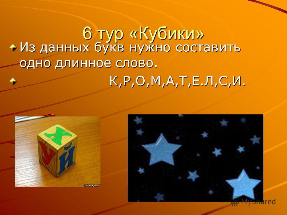 6 тур «Кубики» Из данных букв нужно составить одно длинное слово. К,Р,О,М,А,Т,Е.Л,С,И. К,Р,О,М,А,Т,Е.Л,С,И.