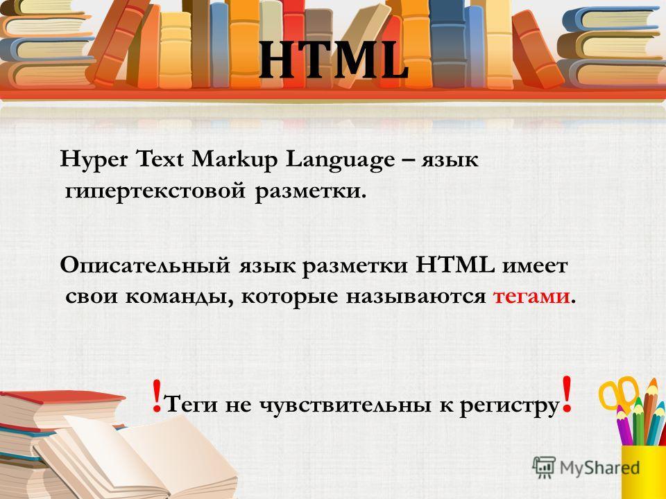 HTML Hyper Text Markup Language – язык гипертекстовой разметки. Описательный язык разметки HTML имеет свои команды, которые называются тегами. ! Теги не чувствительны к регистру !