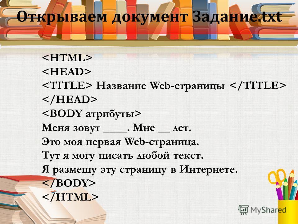 Открываем документ Задание.txt Название Web-страницы Меня зовут ____. Мне __ лет. Это моя первая Web-страница. Тут я могу писать любой текст. Я размещу эту страницу в Интернете.