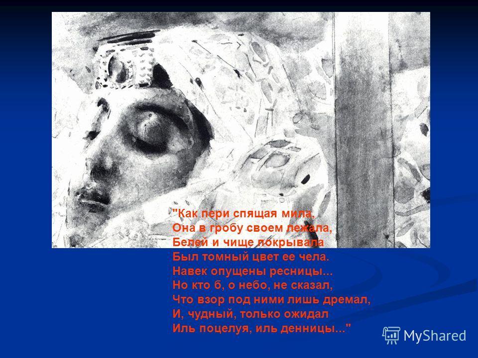 Как пери спящая мила, Она в гробу своем лежала, Белей и чище покрывала Был томный цвет ее чела. Навек опущены ресницы... Но кто б, о небо, не сказал, Что взор под ними лишь дремал, И, чудный, только ожидал Иль поцелуя, иль денницы...