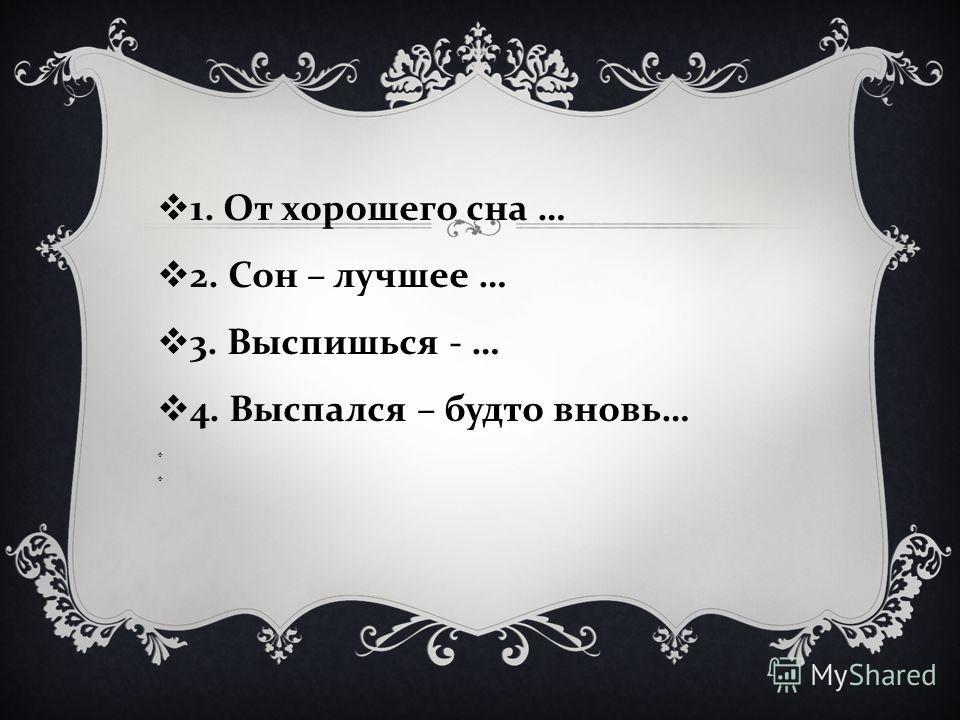 1. От хорошего сна … 2. Сон – лучшее … 3. Выспишься - … 4. Выспался – будто вновь …