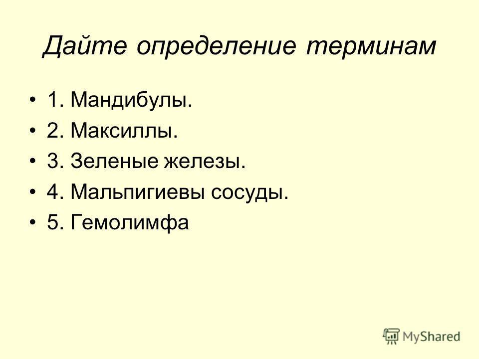 Дайте определение терминам 1. Мандибулы. 2. Максиллы. 3. Зеленые железы. 4. Мальпигиевы сосуды. 5. Гемолимфа