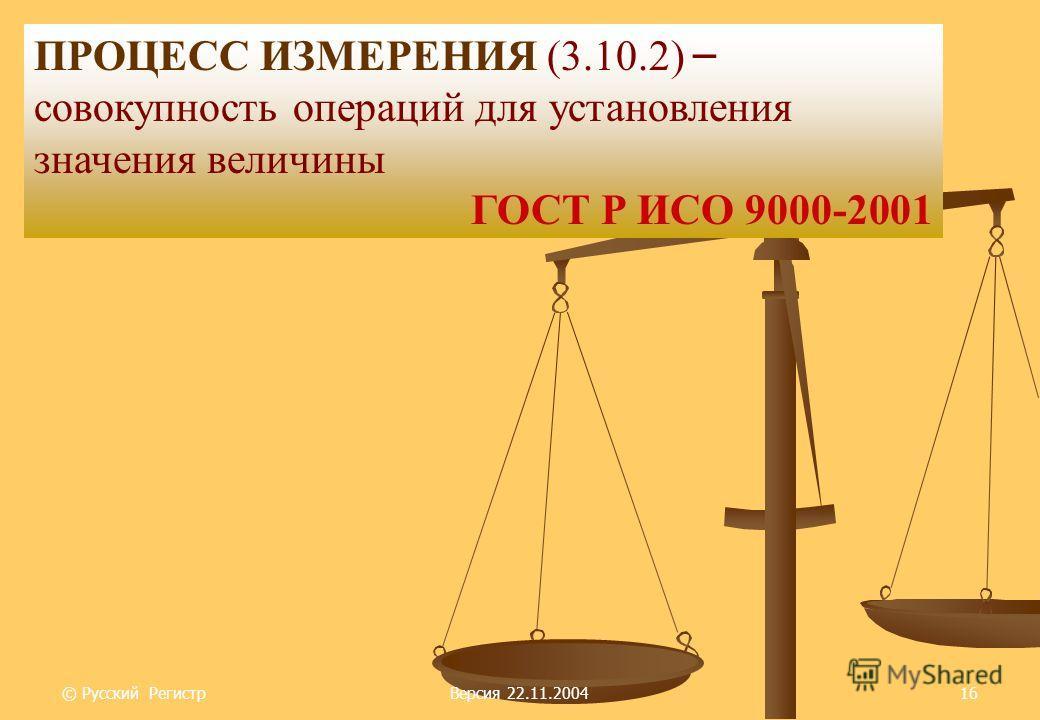 © Русский РегистрВерсия 22.11.200416 ПРОЦЕСС ИЗМЕРЕНИЯ (3.10.2) – совокупность операций для установления значения величины ГОСТ Р ИСО 9000-2001