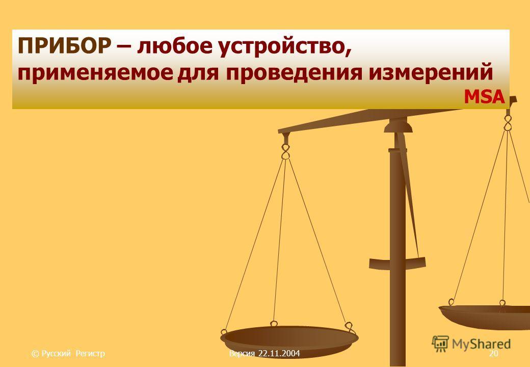 © Русский РегистрВерсия 22.11.200420 ПРИБОР – любое устройство, применяемое для проведения измерений MSA
