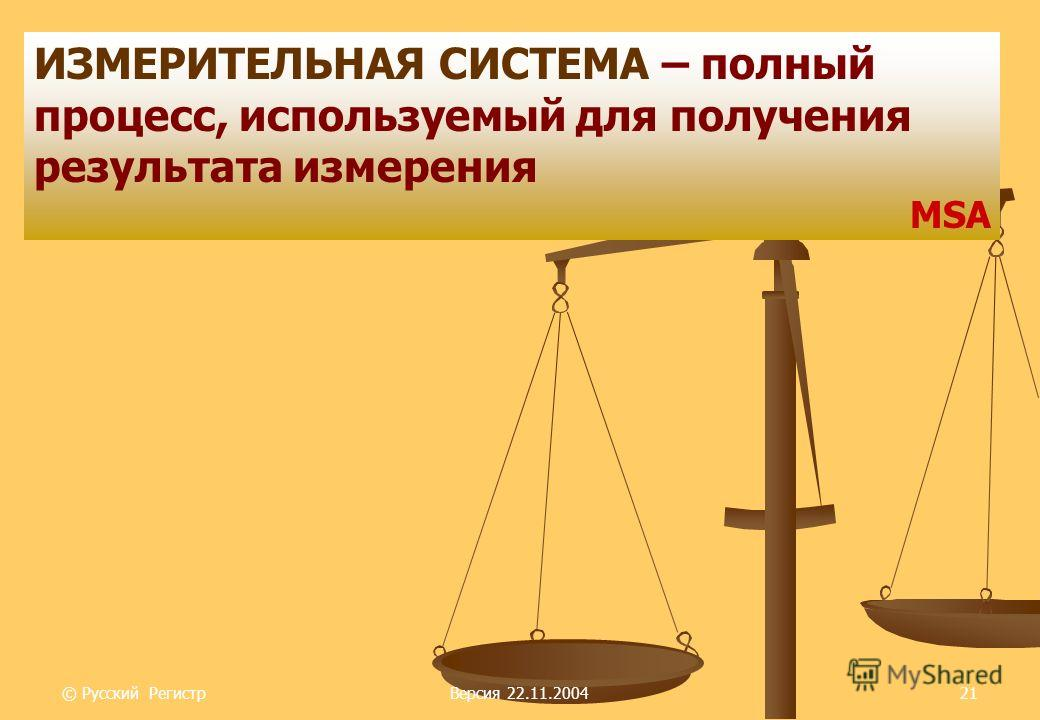 © Русский РегистрВерсия 22.11.200421 ИЗМЕРИТЕЛЬНАЯ СИСТЕМА – полный процесс, используемый для получения результата измерения MSA