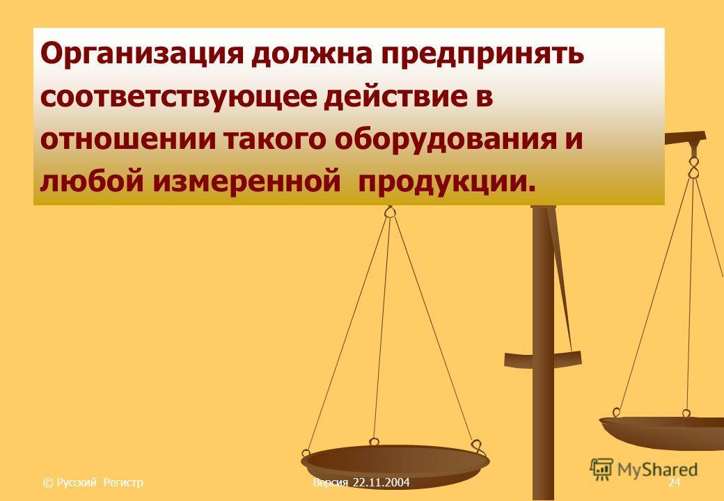© Русский РегистрВерсия 22.11.200424 Организация должна предпринять соответствующее действие в отношении такого оборудования и любой измеренной продукции.