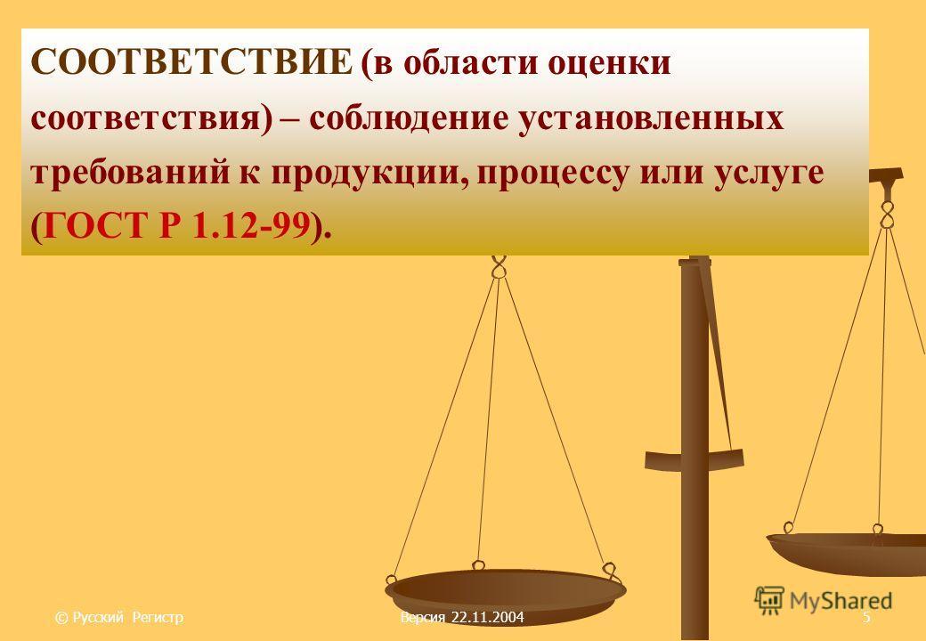 © Русский РегистрВерсия 22.11.20045 СООТВЕТСТВИЕ (в области оценки соответствия) – соблюдение установленных требований к продукции, процессу или услуге (ГОСТ Р 1.12-99).