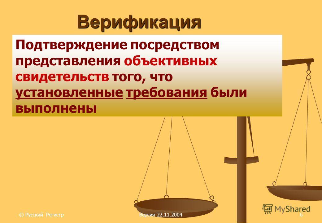 © Русский РегистрВерсия 22.11.20046 Верификация Подтверждение посредством представления объективных свидетельств того, что установленные требования были выполнены