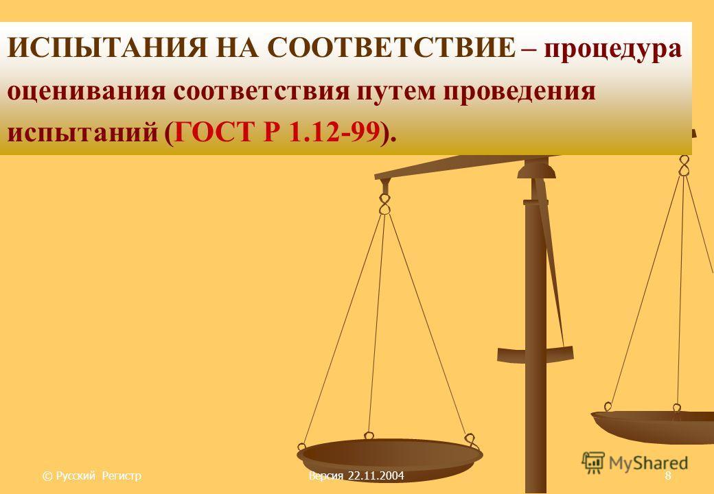 © Русский РегистрВерсия 22.11.20048 ИСПЫТАНИЯ НА СООТВЕТСТВИЕ – процедура оценивания соответствия путем проведения испытаний (ГОСТ Р 1.12-99).