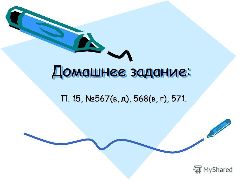 Домашнее задание: П. 15, 567(в, д), 568(в, г), 571.