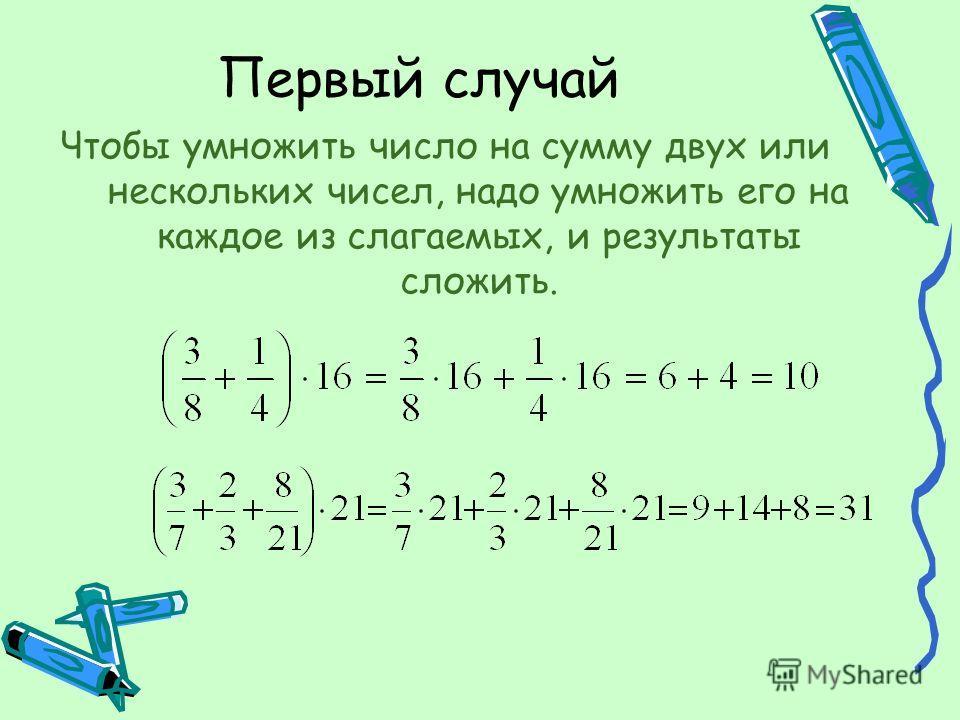 Первый случай Чтобы умножить число на сумму двух или нескольких чисел, надо умножить его на каждое из слагаемых, и результаты сложить.