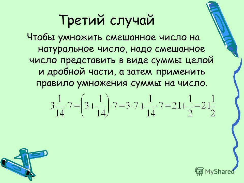 Третий случай Чтобы умножить смешанное число на натуральное число, надо смешанное число представить в виде суммы целой и дробной части, а затем применить правило умножения суммы на число.