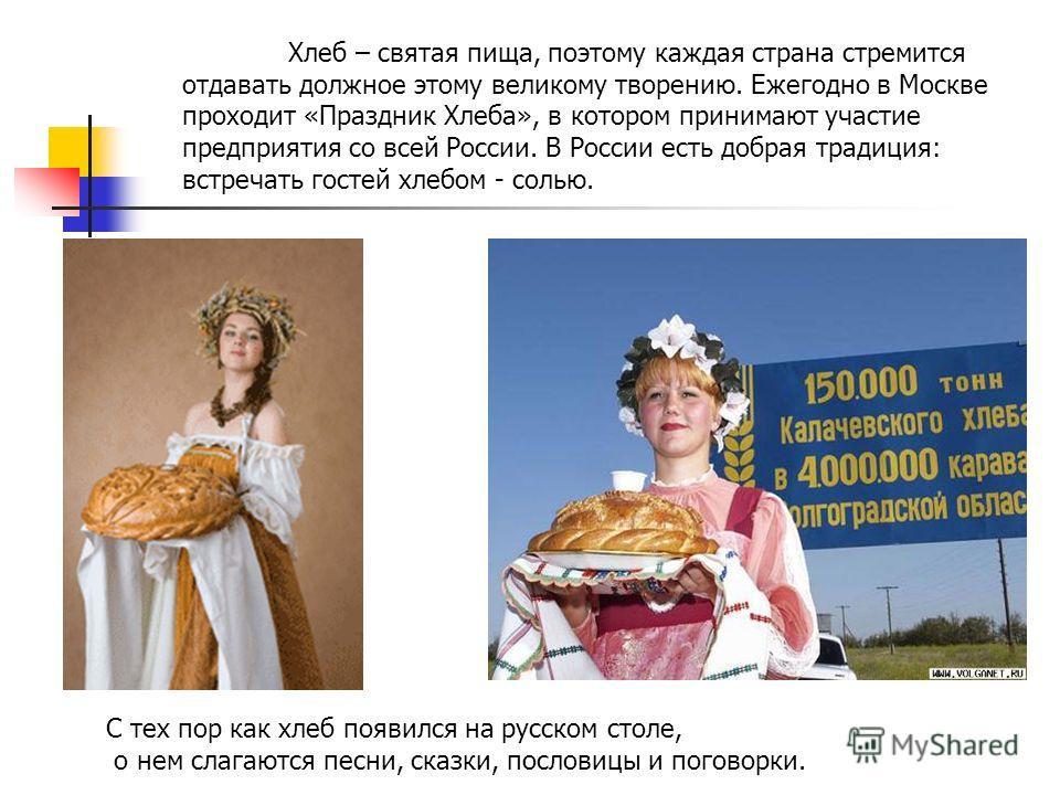 Хлеб – святая пища, поэтому каждая страна стремится отдавать должное этому великому творению. Ежегодно в Москве проходит «Праздник Хлеба», в котором принимают участие предприятия со всей России. В России есть добрая традиция: встречать гостей хлебом