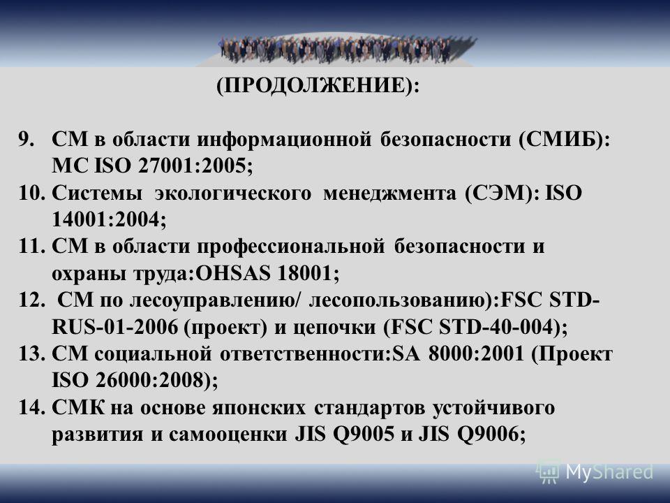 (ПРОДОЛЖЕНИЕ): 9.СМ в области информационной безопасности (СМИБ): МС ISO 27001:2005; 10.Системы экологического менеджмента (СЭМ): ISO 14001:2004; 11.СМ в области профессиональной безопасности и охраны труда:OHSAS 18001; 12. СМ по лесоуправлению/ лесо