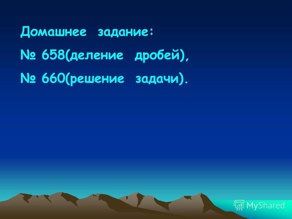 Домашнее задание: 658(деление дробей), 660(решение задачи).