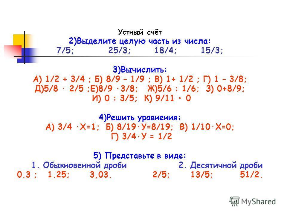 Устный счёт 2)Выделите целую часть из числа: 7/5; 25/3; 18/4; 15/3; 3)Вычислить: А) 1/2 + 3/4 ; Б) 8/9 – 1/9 ; В) 1+ 1/2 ; Г) 1 – 3/8; Д)5/8 · 2/5 ;Е)8/9 ·3/8; Ж)5/6 : 1/6; З) 0+8/9; И) 0 : 3/5; К) 9/11 0 4)Решить уравнения: А) 3/4 ·Х=1; Б) 8/19·У=8/