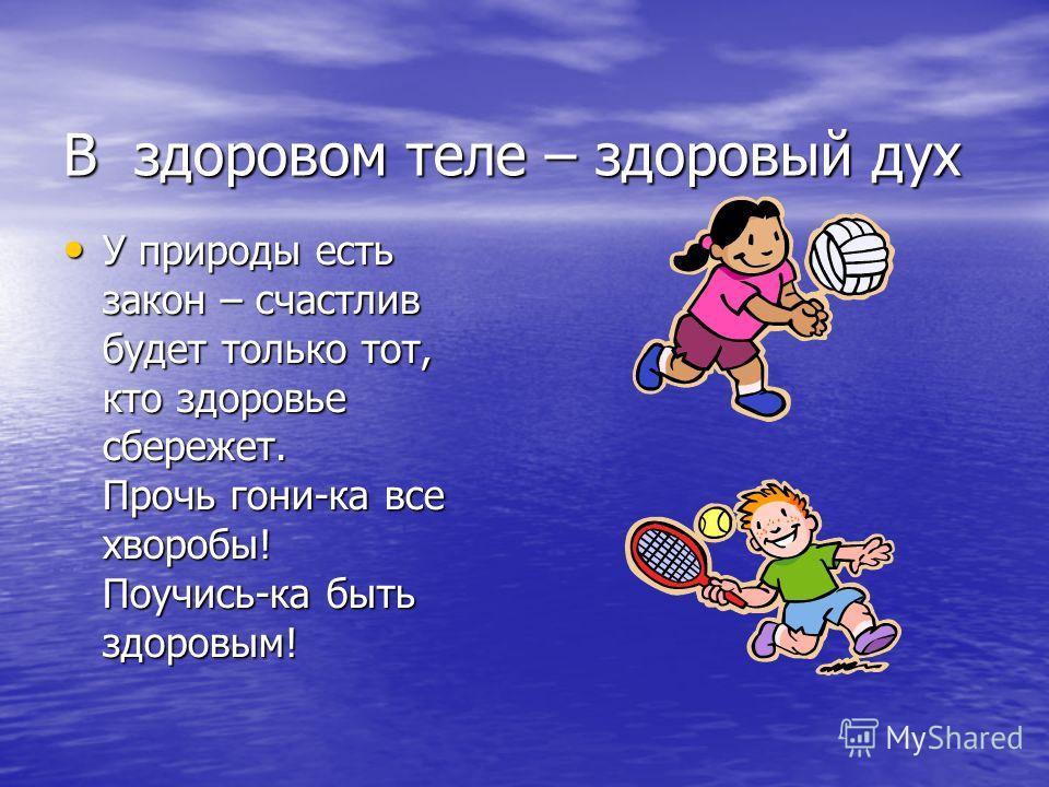 В здоровом теле – здоровый дух У природы есть закон – счастлив будет только тот, кто здоровье сбережет. Прочь гони-ка все хворобы! Поучись-ка быть здоровым! У природы есть закон – счастлив будет только тот, кто здоровье сбережет. Прочь гони-ка все хв