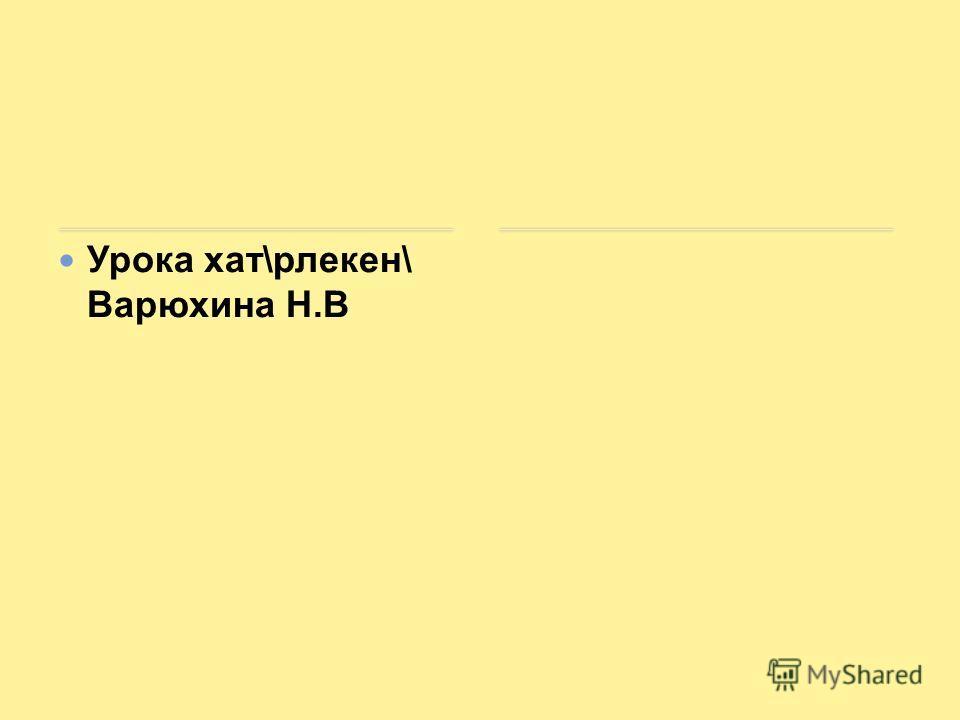 Урока хат\рлекен\ Варюхина Н.В