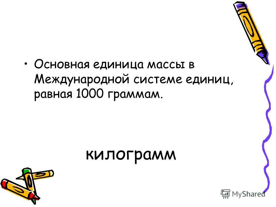 килограмм Основная единица массы в Международной системе единиц, равная 1000 граммам.