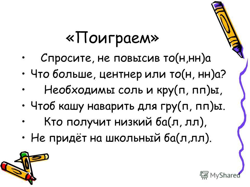 «Поиграем» Спросите, не повысив то(н,нн)а Что больше, центнер или то(н, нн)а? Необходимы соль и кру(п, пп)ы, Чтоб кашу наварить для гру(п, пп)ы. Кто получит низкий ба(л, лл), Не придёт на школьный ба(л,лл).