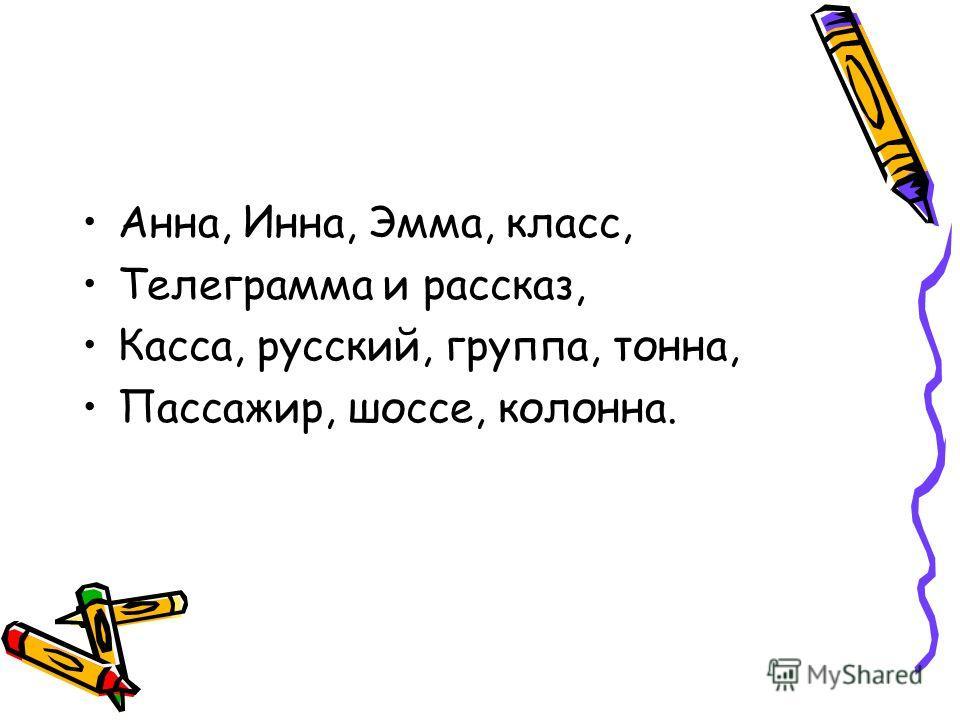 Анна, Инна, Эмма, класс, Телеграмма и рассказ, Касса, русский, группа, тонна, Пассажир, шоссе, колонна.