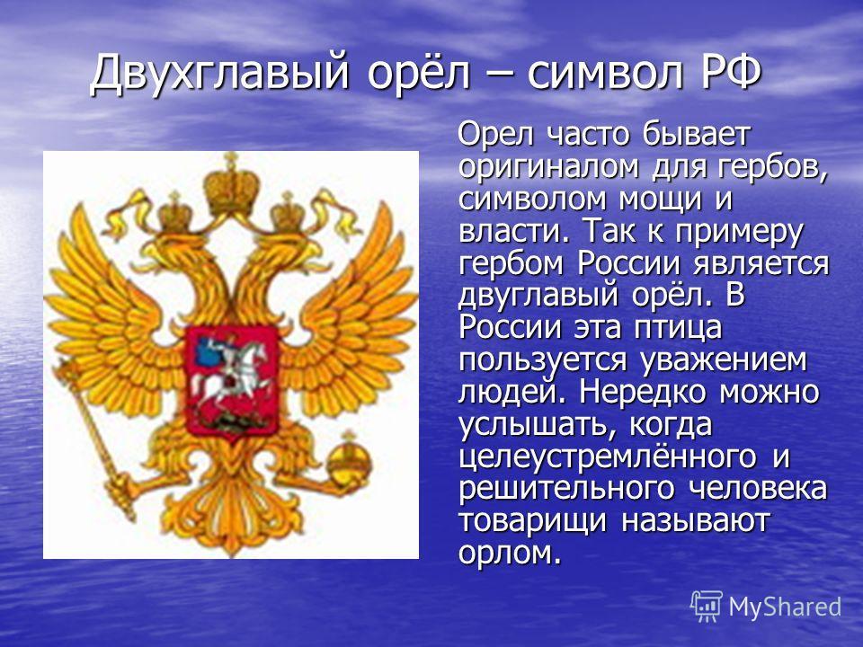 Двухглавый орёл – символ РФ Двухглавый орёл – символ РФ Орел часто бывает оригиналом для гербов, символом мощи и власти. Так к примеру гербом России является двуглавый орёл. В России эта птица пользуется уважением людей. Нередко можно услышать, когда