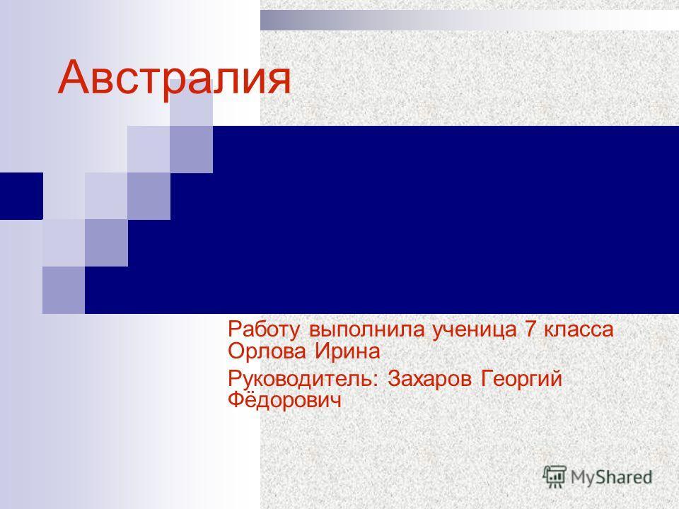 Работу выполнила ученица 7 класса Орлова Ирина Руководитель: Захаров Георгий Фёдорович Австралия
