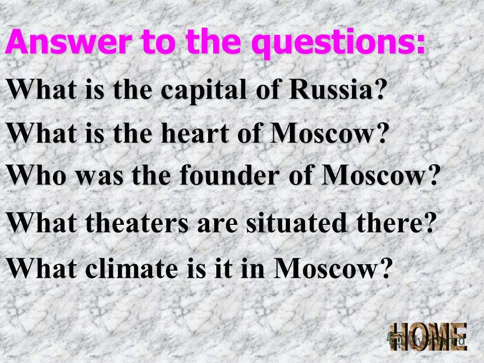 Answer to the questions: What is the capital of Russia? What is the heart of Moscow? Who was the founder of Moscow? What theaters are situated there? What climate is it in Moscow?