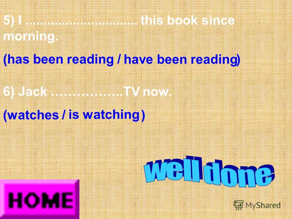 5) I............................... this book since morning. (has been reading / ) have been reading 6) Jack ……………..TV now. (watches / ) is watching