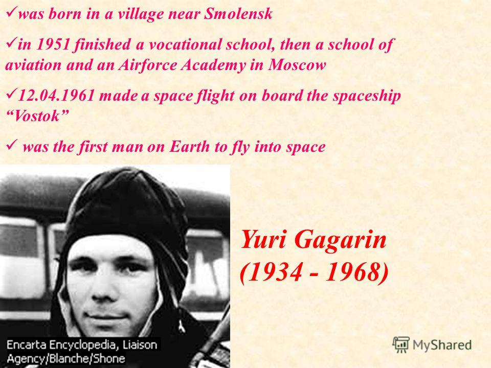 was born in a village near Smolensk in 1951 finished a vocational school, then a school of aviation and an Airforce Academy in Moscow 12.04.1961 made a space flight on board the spaceship Vostok was the first man on Earth to fly into space Yuri Gagar