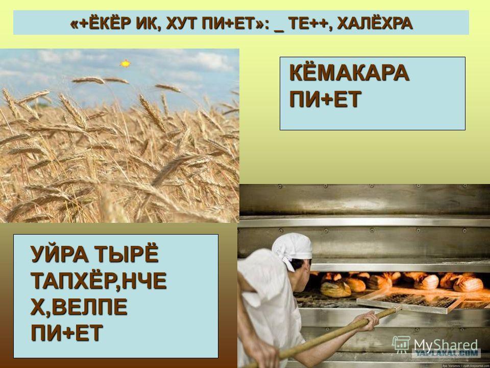 «+ЁКЁР ИК, ХУТ ПИ+ЕТ»: _ ТЕ++, ХАЛЁХРА УЙРА ТЫРЁ ТАПХЁР,НЧЕ Х,ВЕЛПЕ ПИ+ЕТ КЁМАКАРА ПИ+ЕТ