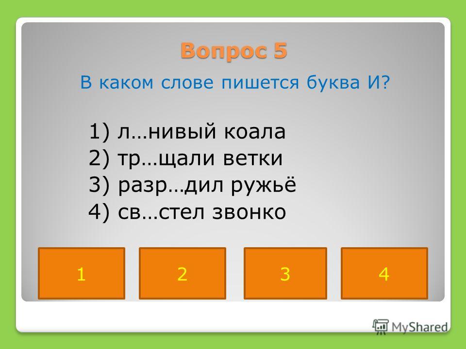 Вопрос 5 В каком слове пишется буква И? 1) л…нивый коала 2) тр…щали ветки 3) разр…дил ружьё 4) св…стел звонко 4231