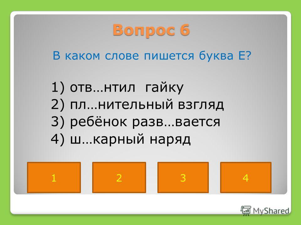 Вопрос 6 В каком слове пишется буква Е? 1) отв…нтил гайку 2) пл…нительный взгляд 3) ребёнок разв…вается 4) ш…карный наряд 2134