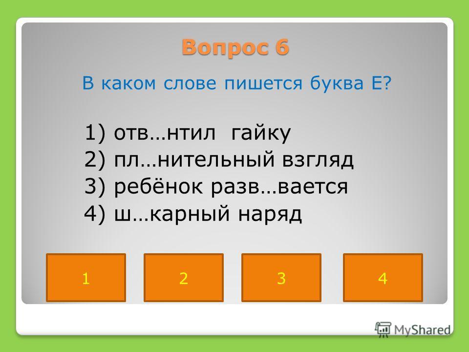 Вопрос 6 В каком слове пишется буква Е? 1) отв…нтил гайку 2) пл…нительный взгляд 3) ребёнок разв…вается 4) ш…карный наряд 1234
