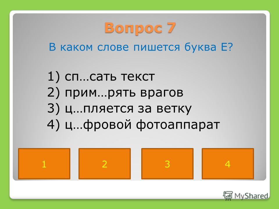 Вопрос 7 В каком слове пишется буква Е? 1) сп…сать текст 2) прим…рять врагов 3) ц…пляется за ветку 4) ц…фровой фотоаппарат 2134