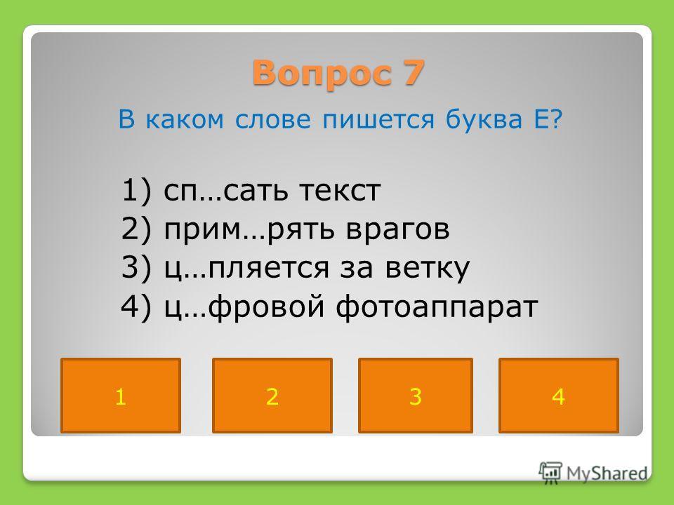 Вопрос 7 В каком слове пишется буква Е? 1) сп…сать текст 2) прим…рять врагов 3) ц…пляется за ветку 4) ц…фровой фотоаппарат 1234