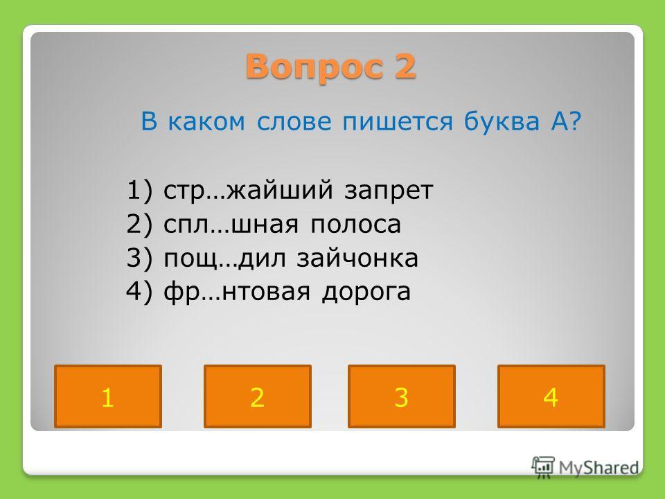 Вопрос 2 В каком слове пишется буква А? 1) стр…жайший запрет 2) спл…шная полоса 3) пощ…дил зайчонка 4) фр…нтовая дорога 2134