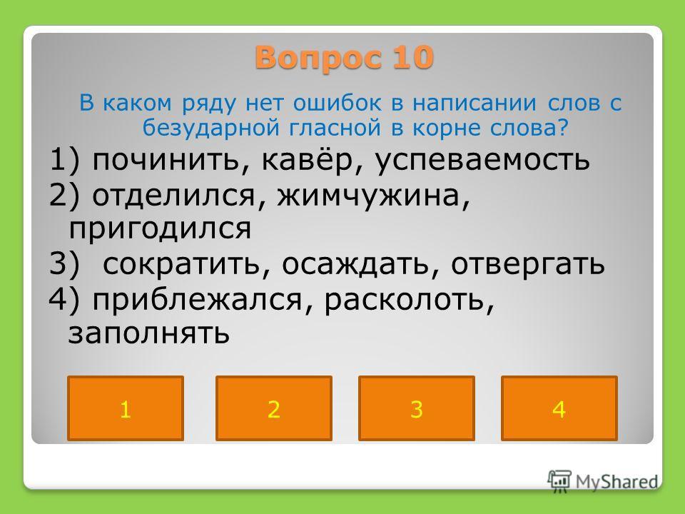 Вопрос 10 В каком ряду нет ошибок в написании слов с безударной гласной в корне слова? 1) починить, кавёр, успеваемость 2) отделился, жимчужина, пригодился 3) сократить, осаждать, отвергать 4) приблежался, расколоть, заполнять 1234