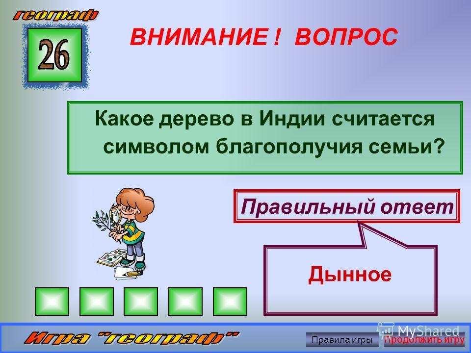 ВНИМАНИЕ ! ВОПРОС Растение – визитная карточка Индии Правильный ответ Чай Правила игрыПродолжить игру