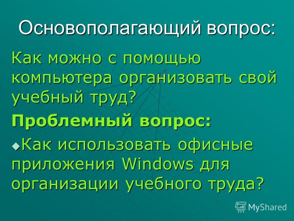 Основополагающий вопрос: Как можно с помощью компьютера организовать свой учебный труд? Проблемный вопрос: Как использовать офисные приложения Windows для организации учебного труда?