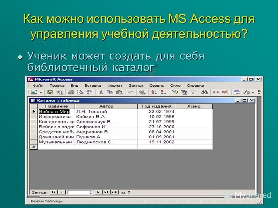 Как можно использовать MS Access для управления учебной деятельностью? Ученик может создать для себя библиотечный каталог Ученик может создать для себя библиотечный каталог