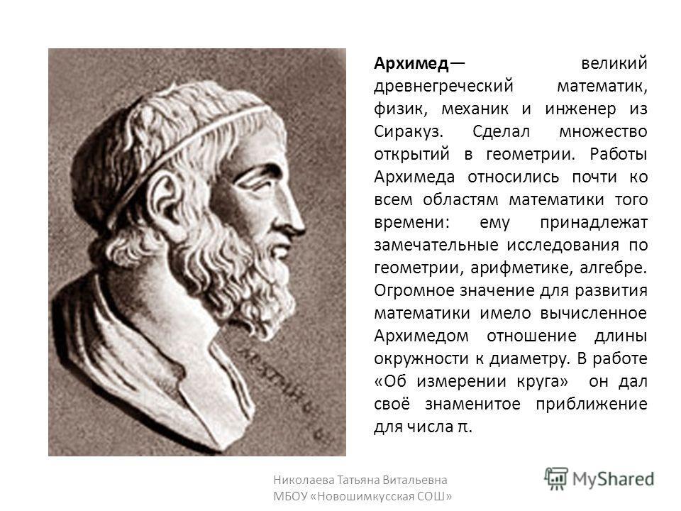 Архимед великий древнегреческий математик, физик, механик и инженер из Сиракуз. Сделал множество открытий в геометрии. Работы Архимеда относились почти ко всем областям математики того времени: ему принадлежат замечательные исследования по геометрии,